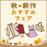 秋の新作 おすすめフェア